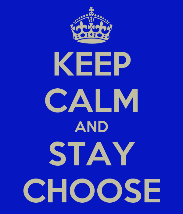 KEEP CALM AND STAY CHOOSE