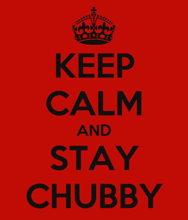 KEEP CALM AND STAY CHUBBY