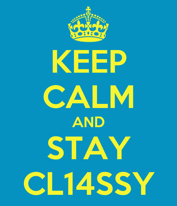 KEEP CALM AND STAY CL14SSY