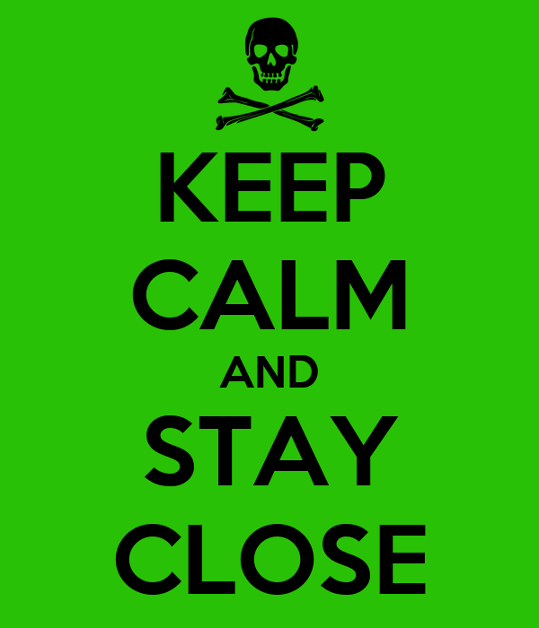 KEEP CALM AND STAY CLOSE