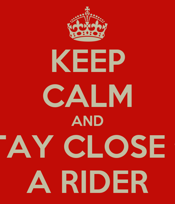 KEEP CALM AND STAY CLOSE to A RIDER