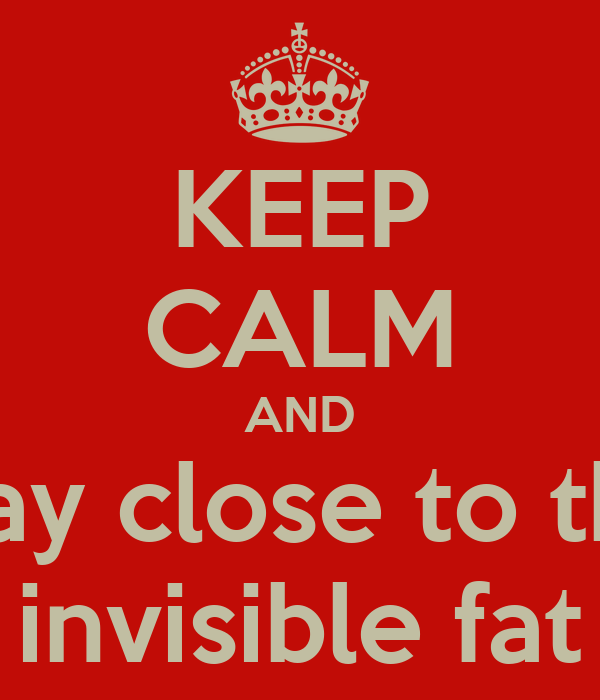 KEEP CALM AND stay close to the invisible fat