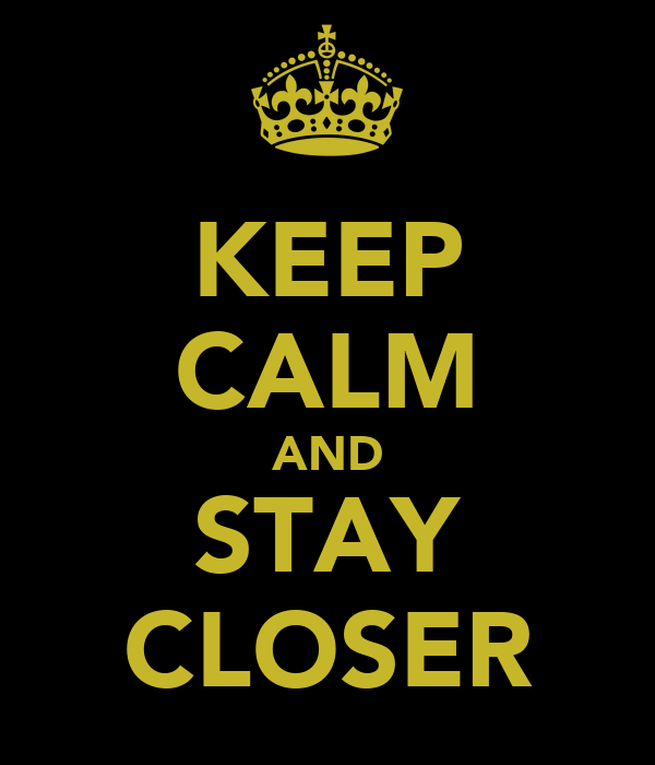 KEEP CALM AND STAY CLOSER
