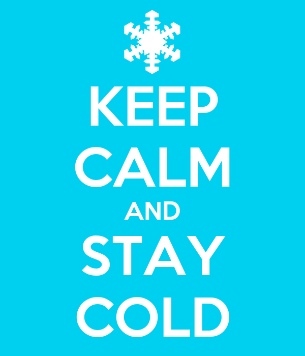 KEEP CALM AND STAY COLD