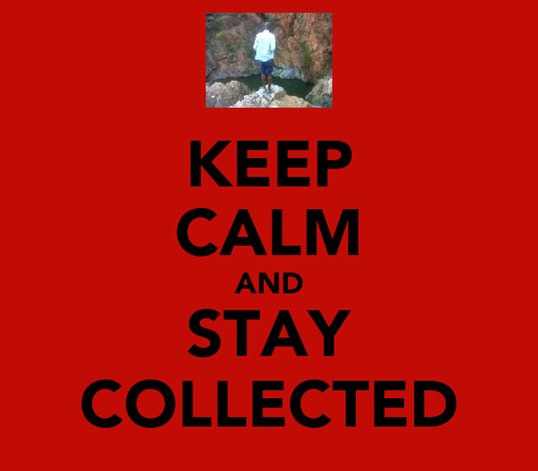KEEP CALM AND STAY COLLECTED