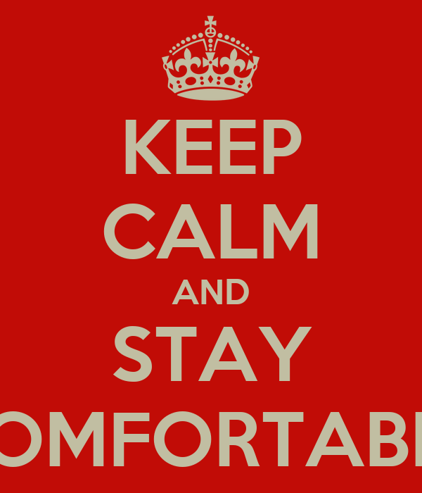 KEEP CALM AND STAY COMFORTABLE