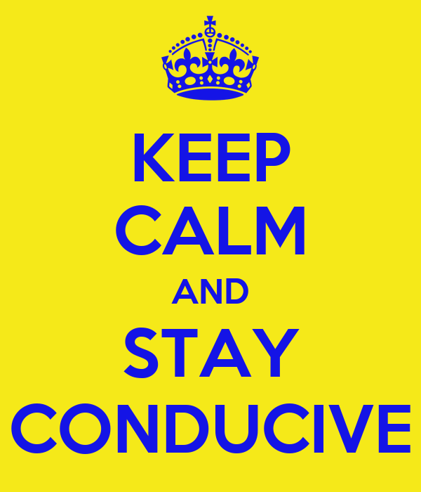 KEEP CALM AND STAY CONDUCIVE