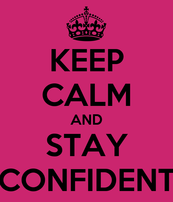 KEEP CALM AND STAY CONFIDENT