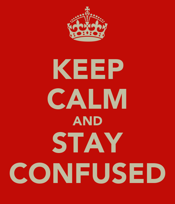KEEP CALM AND STAY CONFUSED
