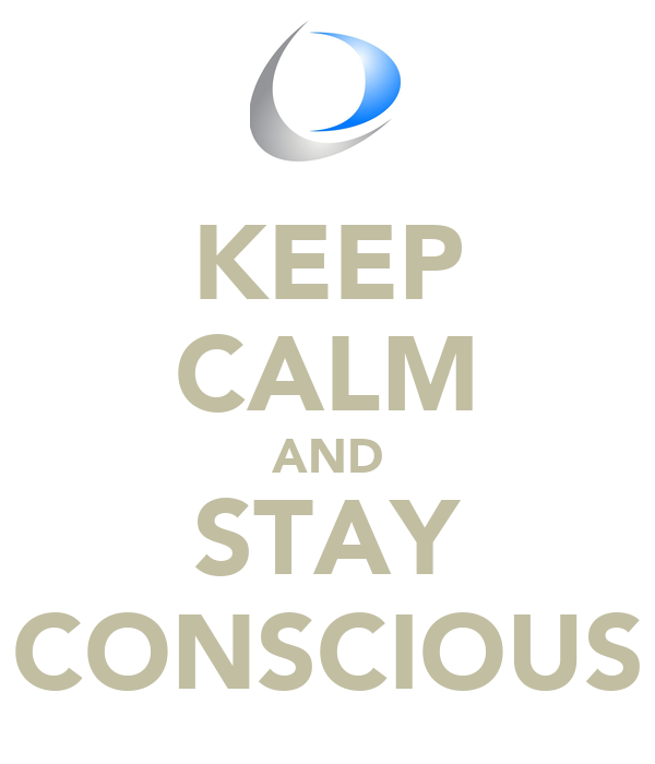 KEEP CALM AND STAY CONSCIOUS