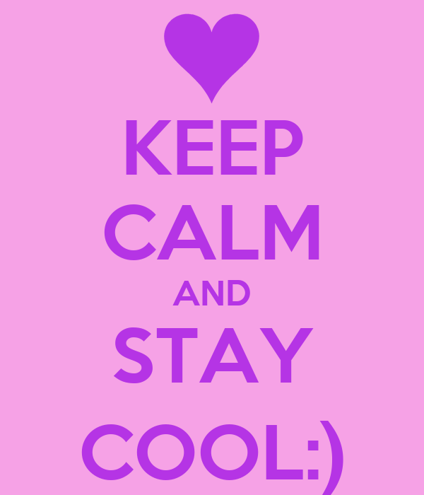 KEEP CALM AND STAY COOL:)