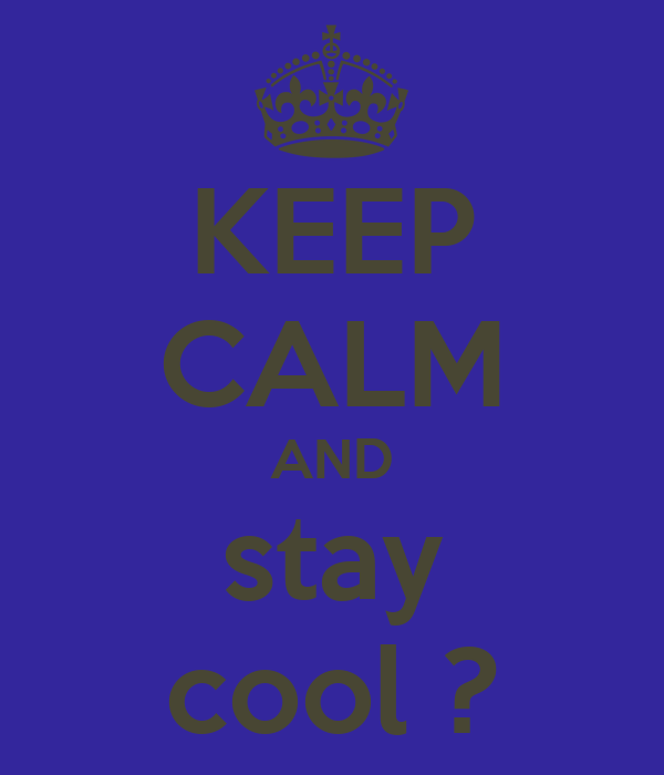 KEEP CALM AND stay cool ?