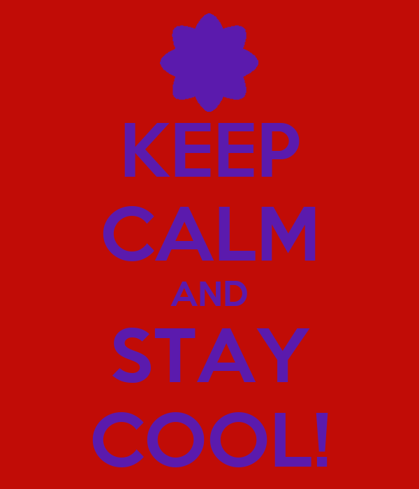 KEEP CALM AND STAY COOL!