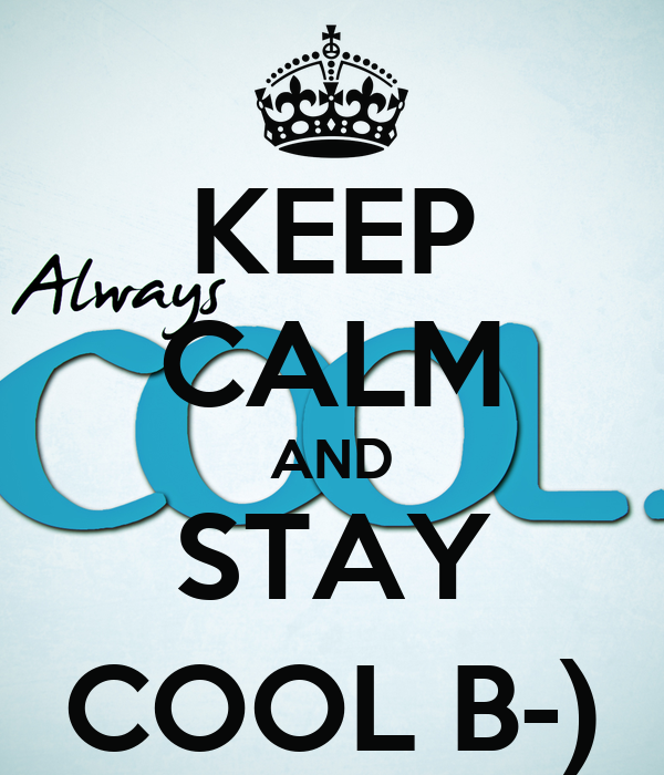 KEEP CALM AND STAY COOL B-)