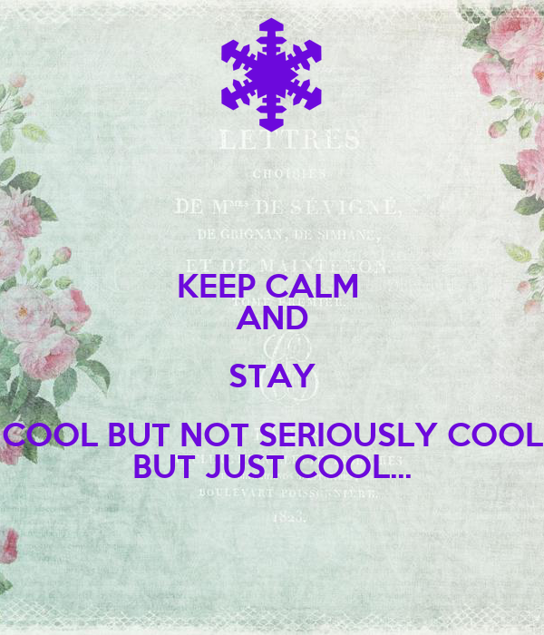 KEEP CALM  AND STAY COOL BUT NOT SERIOUSLY COOL BUT JUST COOL…