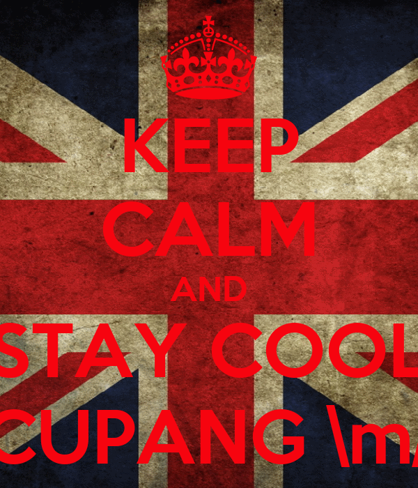 KEEP CALM AND STAY COOL CUPANG \m/