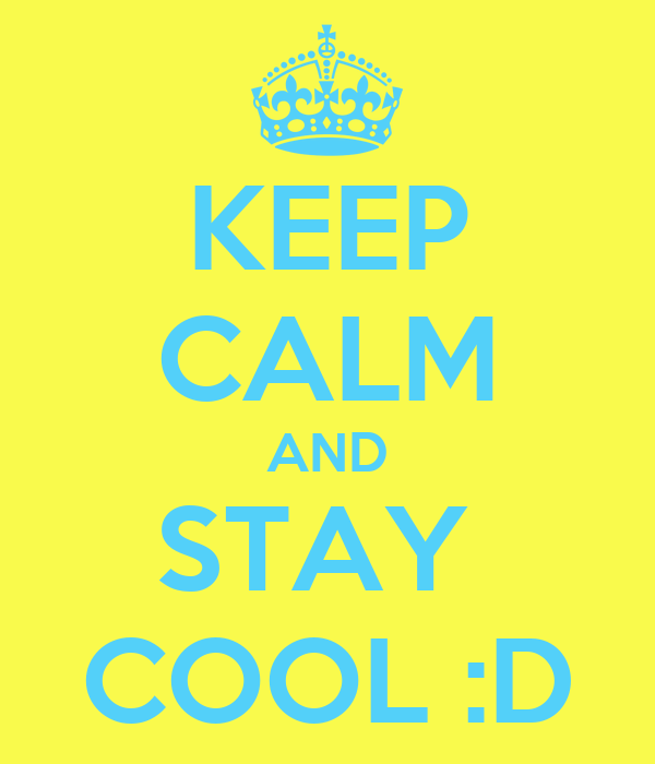 KEEP CALM AND STAY  COOL :D