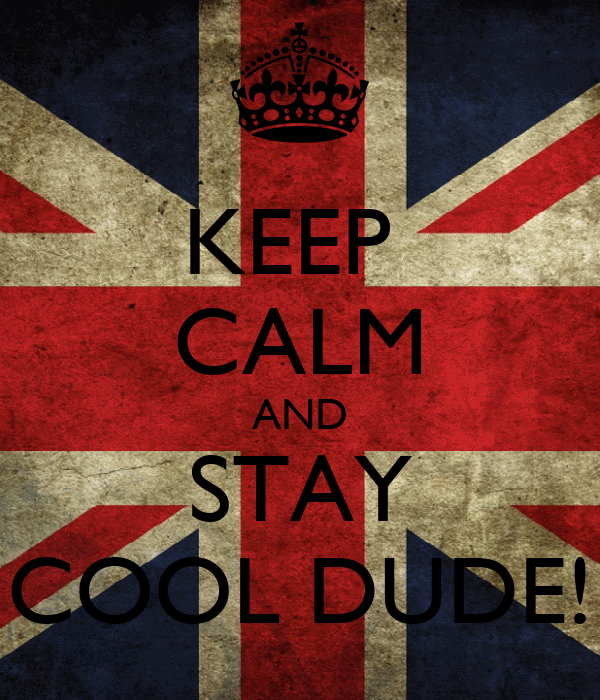 KEEP  CALM AND STAY COOL DUDE!