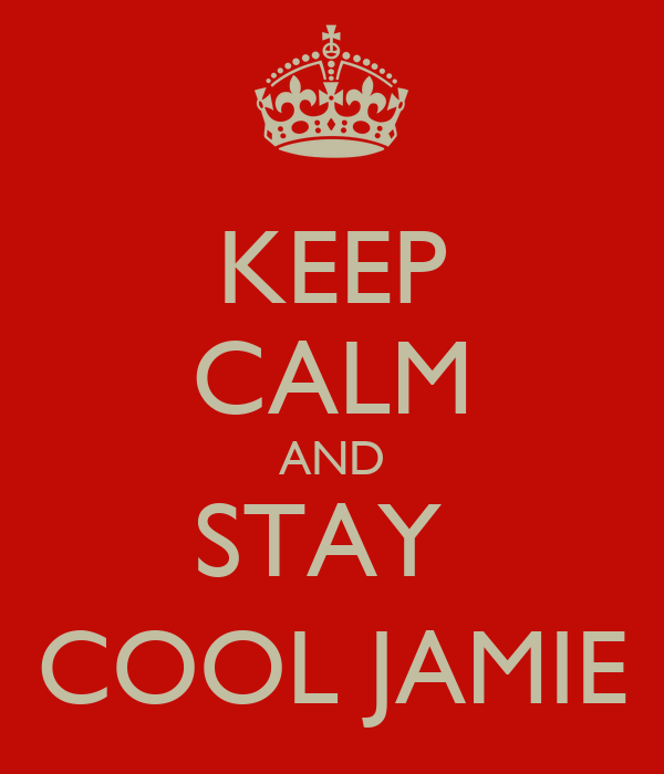 KEEP CALM AND STAY  COOL JAMIE