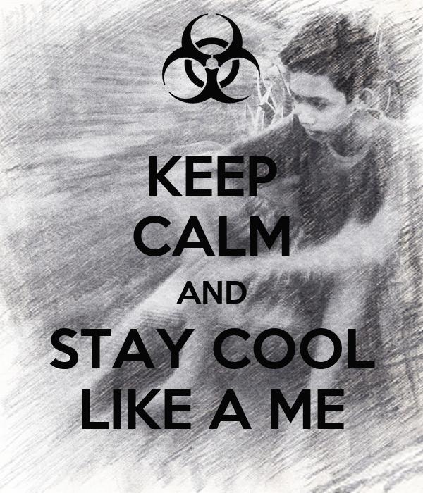 KEEP CALM AND STAY COOL LIKE A ME
