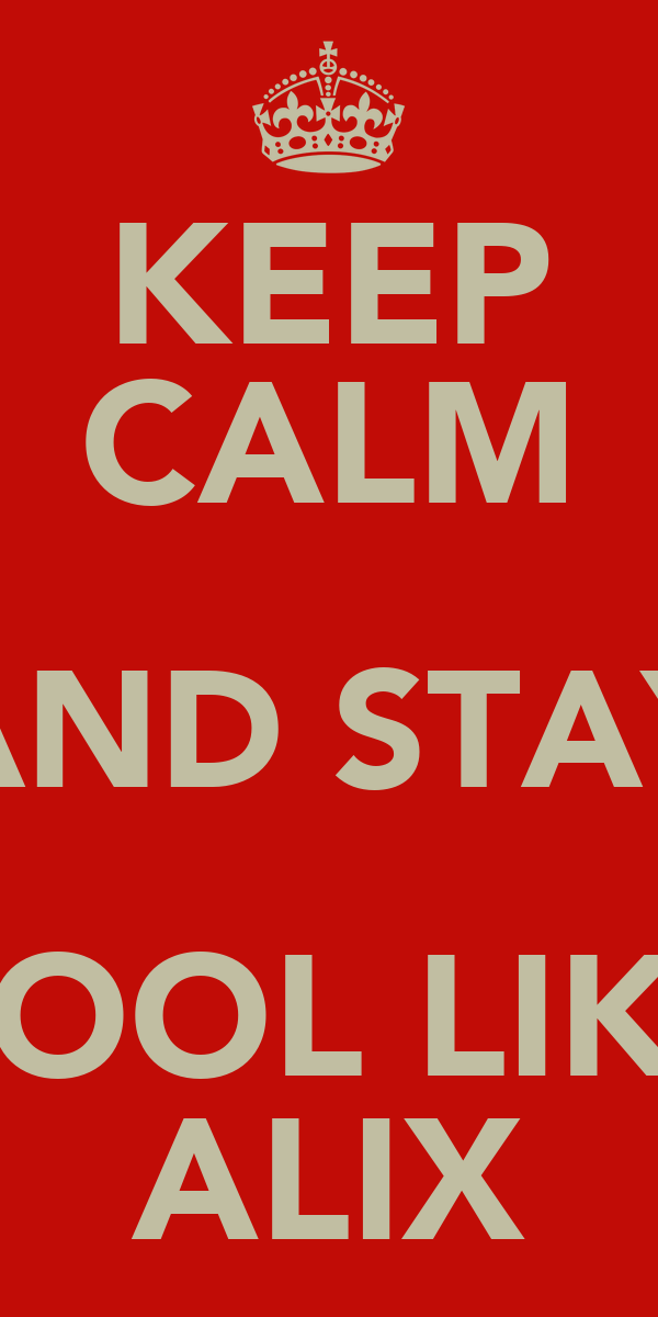 KEEP CALM AND STAY COOL LIKE ALIX