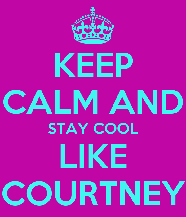 KEEP CALM AND STAY COOL LIKE COURTNEY