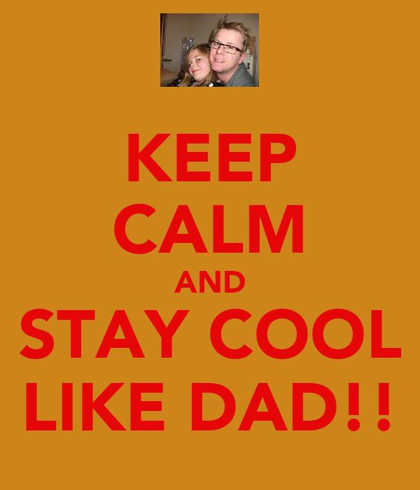 KEEP CALM AND STAY COOL LIKE DAD!!