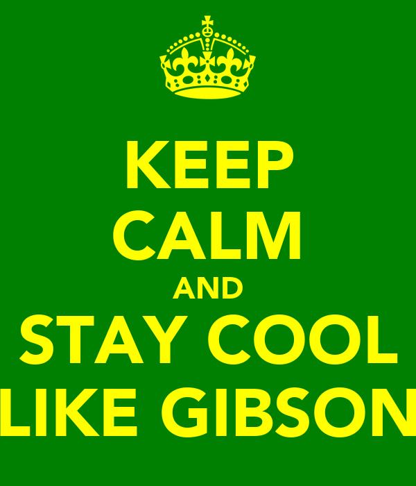 KEEP CALM AND STAY COOL LIKE GIBSON