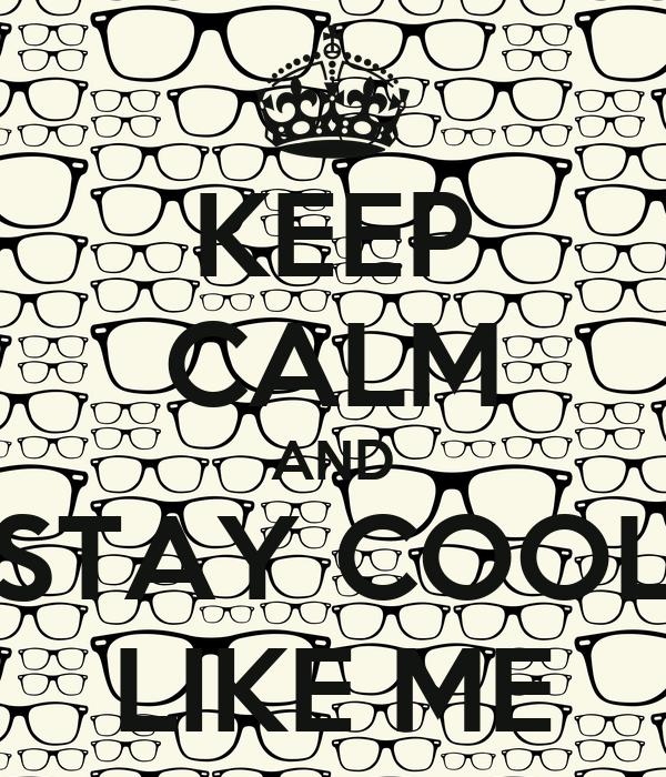 KEEP CALM AND STAY COOL LIKE ME
