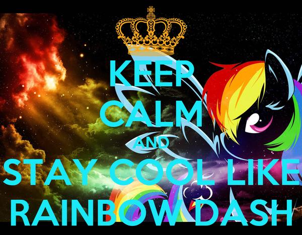 KEEP CALM AND STAY COOL LIKE RAINBOW DASH