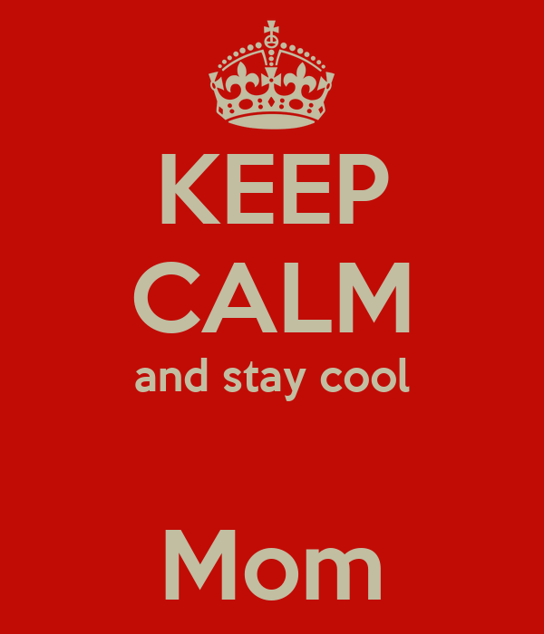 KEEP CALM and stay cool  Mom