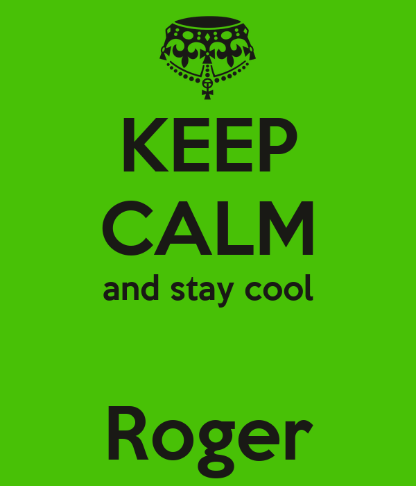 KEEP CALM and stay cool  Roger