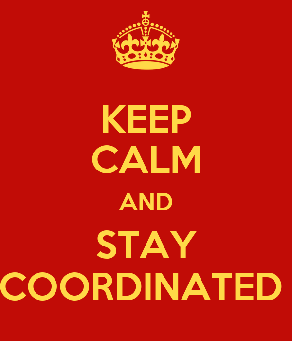 KEEP CALM AND STAY COORDINATED