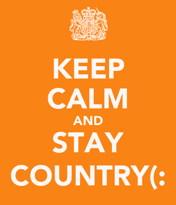 KEEP CALM AND STAY COUNTRY(: