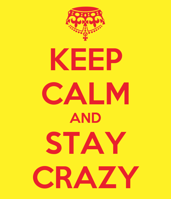 KEEP CALM AND STAY CRAZY