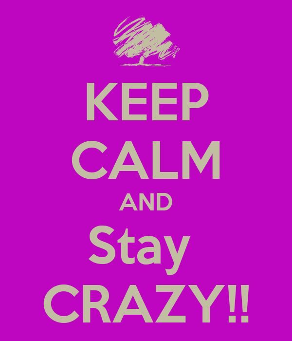 KEEP CALM AND Stay  CRAZY!!