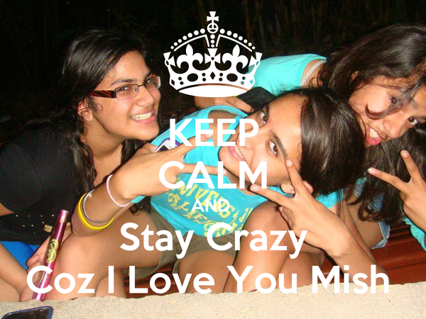 KEEP CALM AND  Stay Crazy Coz I Love You Mish