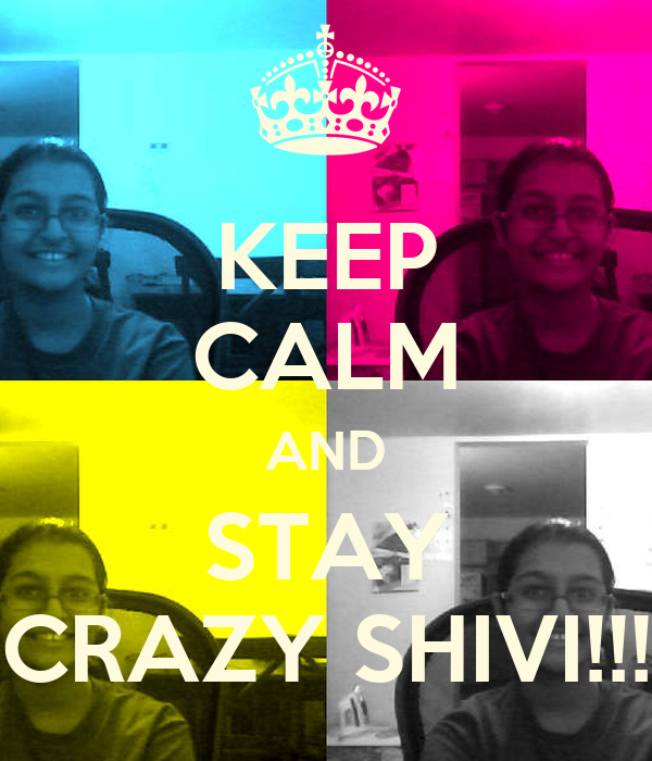 KEEP CALM AND STAY CRAZY SHIVI!!!