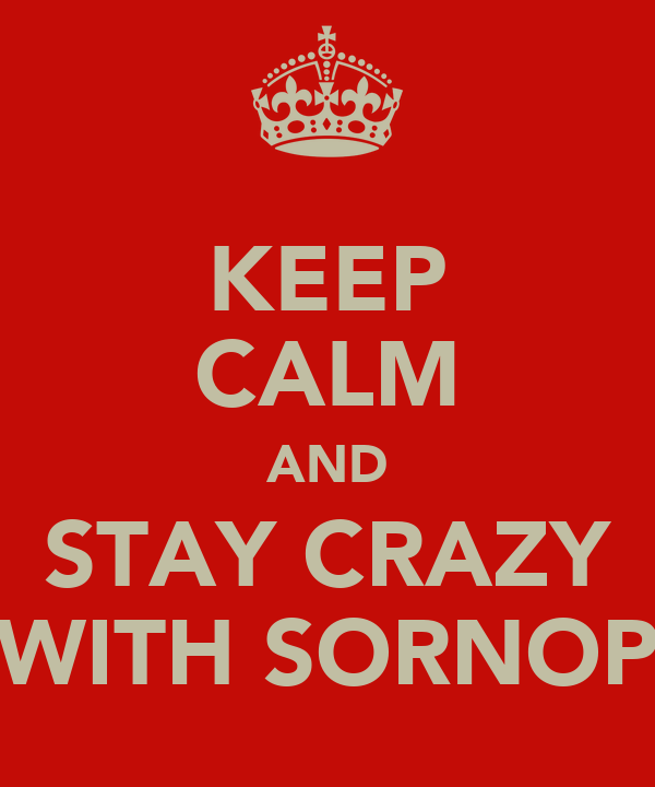KEEP CALM AND STAY CRAZY WITH SORNOP