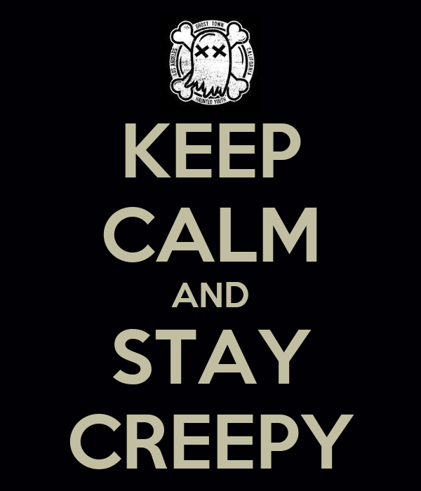 KEEP CALM AND STAY CREEPY