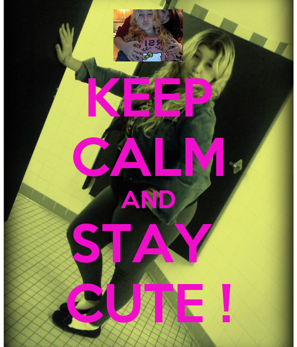 KEEP CALM AND STAY  CUTE !