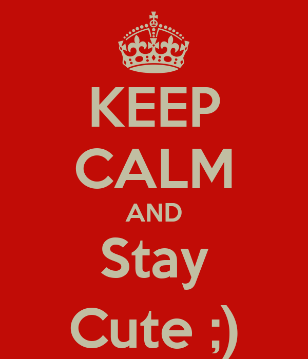 KEEP CALM AND Stay Cute ;)