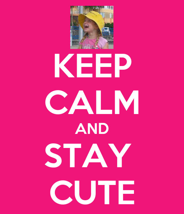 KEEP CALM AND STAY  CUTE