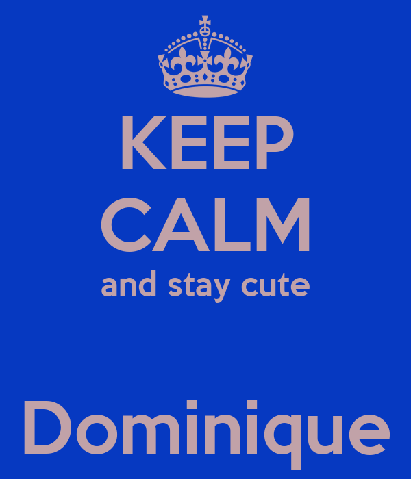 KEEP CALM and stay cute  Dominique