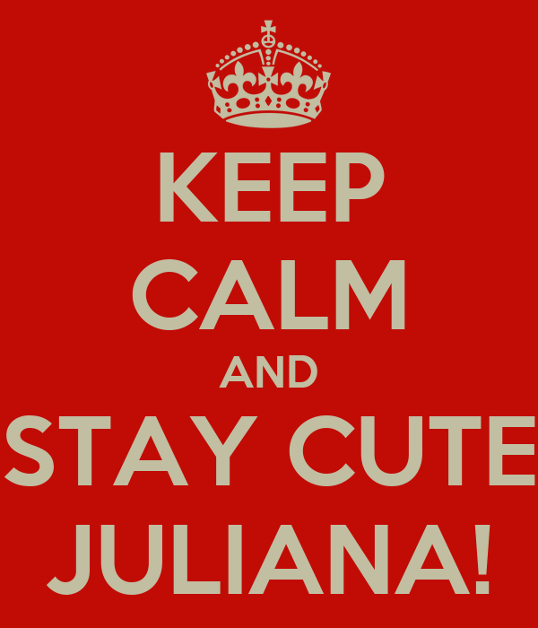 KEEP CALM AND STAY CUTE JULIANA!