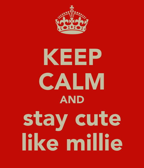 KEEP CALM AND stay cute like millie
