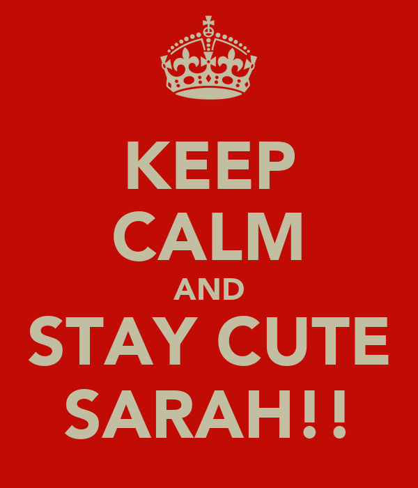 KEEP CALM AND STAY CUTE SARAH!!