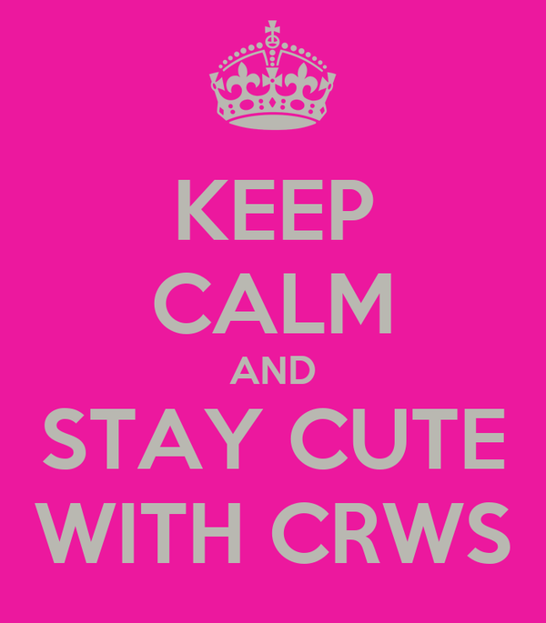 KEEP CALM AND STAY CUTE WITH CRWS