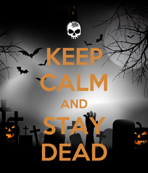 KEEP CALM AND STAY DEAD