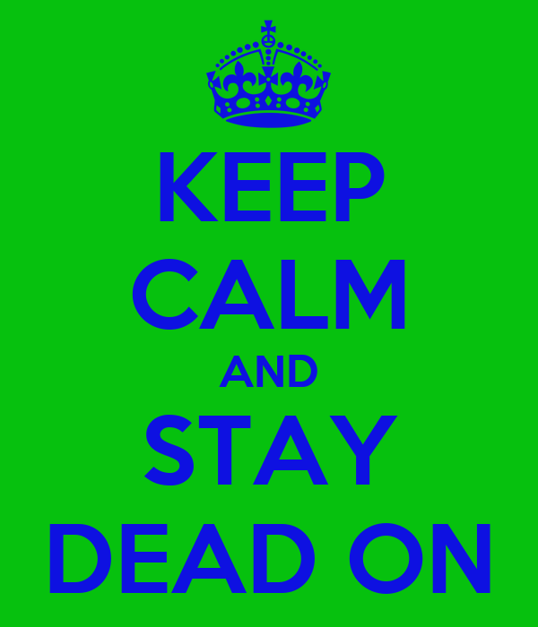 KEEP CALM AND STAY DEAD ON